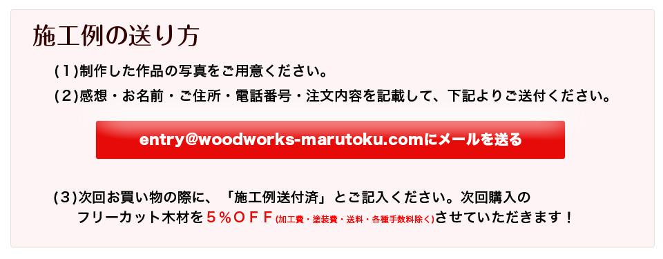 施工例の送り方 (1) あなたの感想と、家具の写真をご用意ください。 (2) お客様お名前とご住所・電話番号と注文内容に加えて(1)を記入して entry@woodworks-marutoku.comあてにメールで送るだけ!